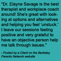 Dr. Elayne Savage is the best therapist and workplace coach around! She's great with looking at options and alternatives and helping you feel 'unstuck.' I leave our sessions feeling positive and very grateful to have an objective person help me talk through issues.